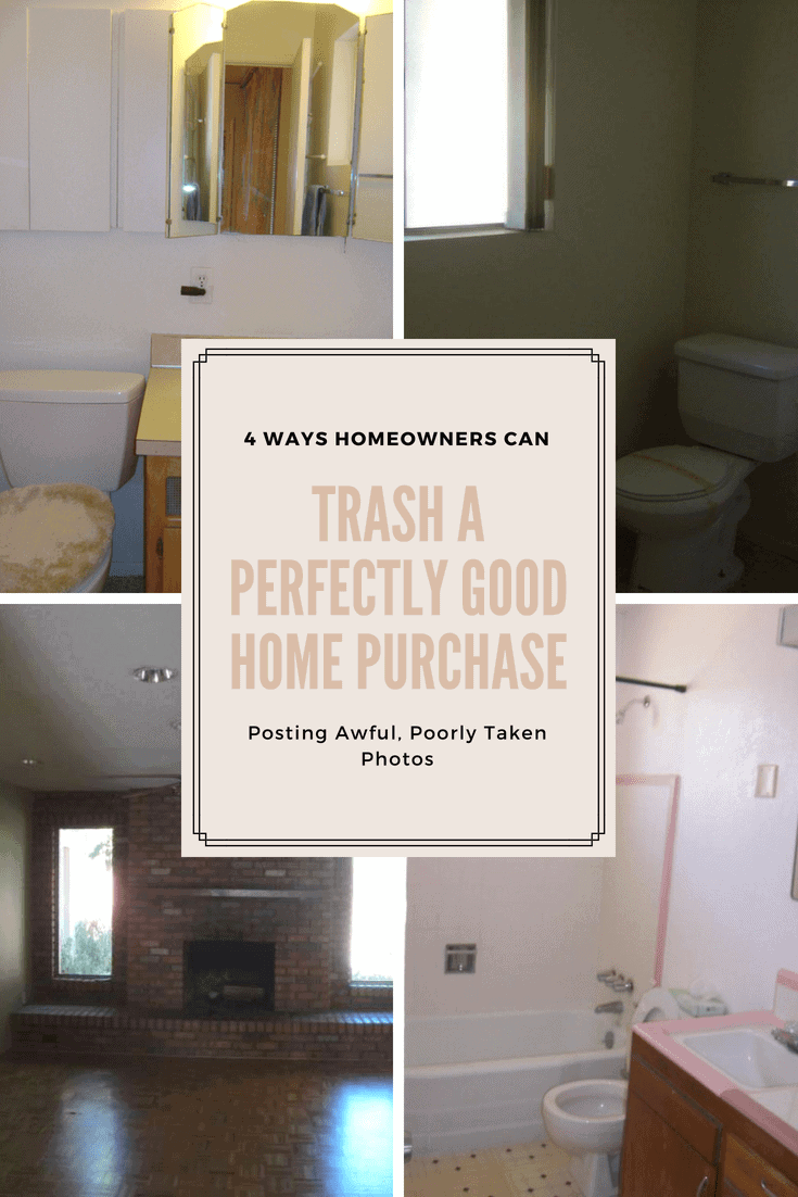 "4 terrible real estate photos to demo how not to photograph a home for sale. The words ""4 Ways Homeowners Can Trash a Perfectly Good Home Purchase"" superimposed on top of the images"