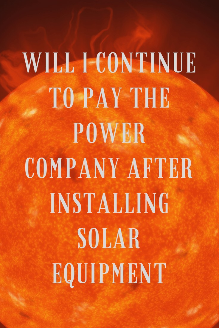 """the sun with the text """"Will I Continue to Pay the Power Company After Installing Solar Equipment (2)"""" superimposed over the image"""