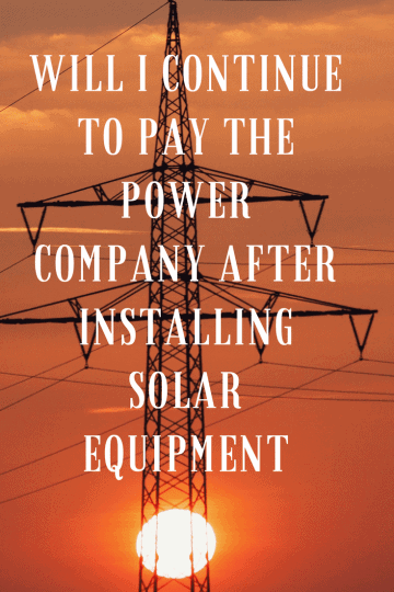 "Powerlines in front of a sunset witht he text ""Will I Continue to Pay the Power Company After Installing Solar Equipment"" superimposed over the image"